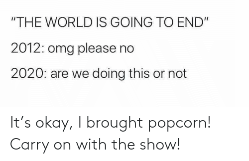 Popcorn: It's okay, I brought popcorn! Carry on with the show!