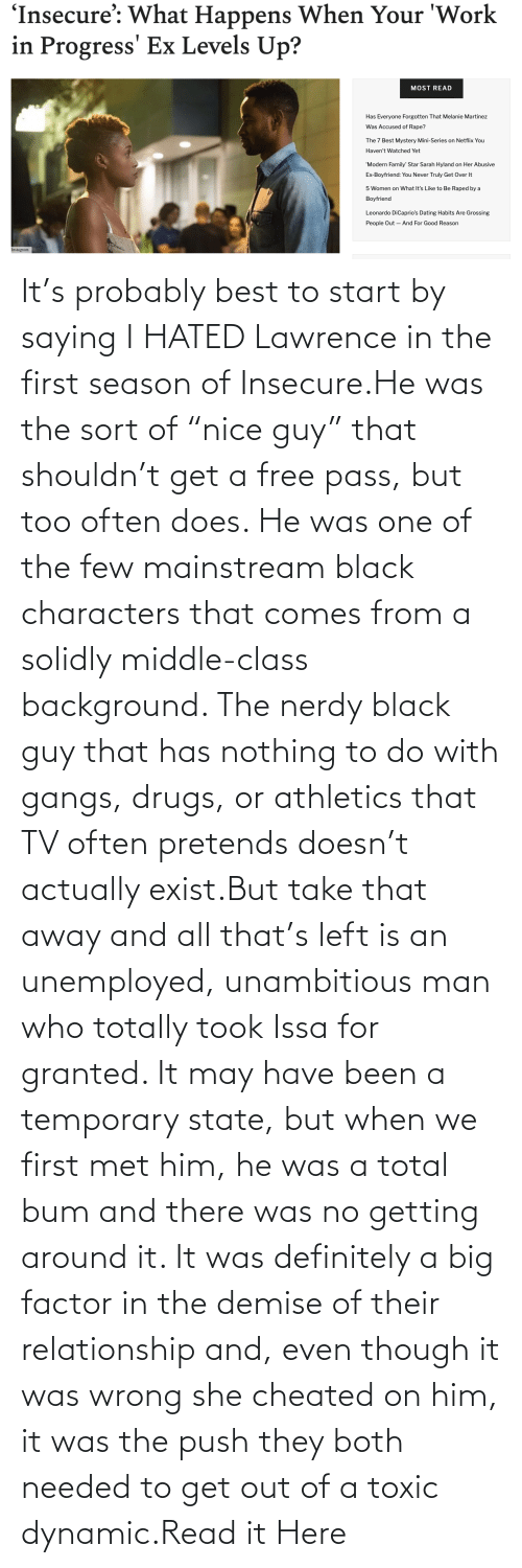"Athletics: It's probably best to start by saying I HATED Lawrence in the first season of Insecure.He was the sort of ""nice guy"" that shouldn't get a free pass, but too often does. He was one of the few mainstream black characters that comes from a solidly middle-class background. The nerdy black guy that has nothing to do with gangs, drugs, or athletics that TV often pretends doesn't actually exist.But take that away and all that's left is an unemployed, unambitious man who totally took Issa for granted. It may have been a temporary state, but when we first met him, he was a total bum and there was no getting around it. It was definitely a big factor in the demise of their relationship and, even though it was wrong she cheated on him, it was the push they both needed to get out of a toxic dynamic.Read it Here"