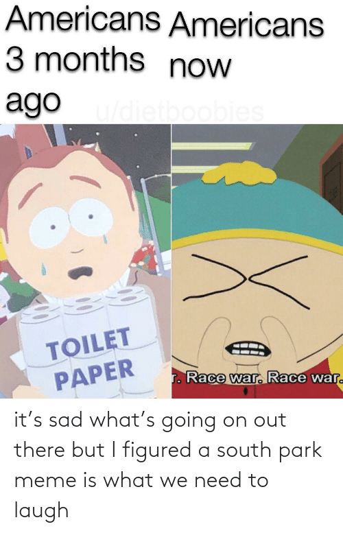 meme: it's sad what's going on out there but I figured a south park meme is what we need to laugh