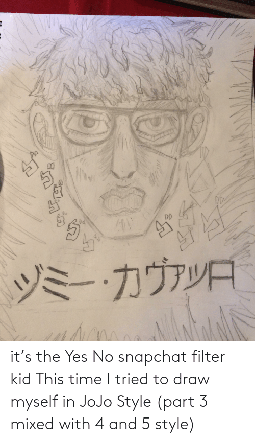 Snapchat Filter: it's the Yes No snapchat filter kid This time I tried to draw myself in JoJo Style (part 3 mixed with 4 and 5 style)