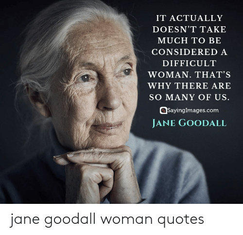 Jane: IT ACTUALLY  DOESN'T TAKE  MUCH TO BE  CONSIDERED A  DIFFICULT  WOMAN. THAT'S  WHY THERE ARE  SO MANY OF US.  SayingImages.com  JANE GOODALL jane goodall woman quotes