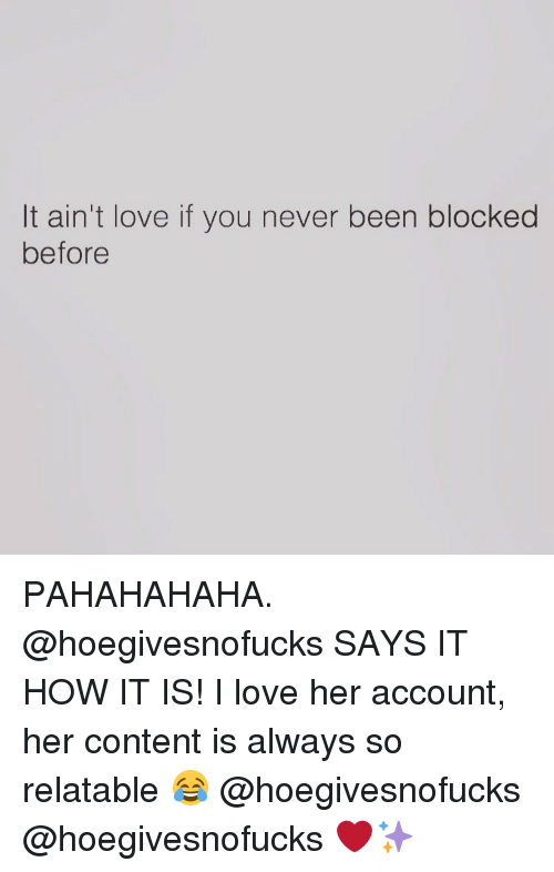 So Relateable: It ain't love if you never been blocked  before PAHAHAHAHA. @hoegivesnofucks SAYS IT HOW IT IS! I love her account, her content is always so relatable 😂 @hoegivesnofucks @hoegivesnofucks ❤✨