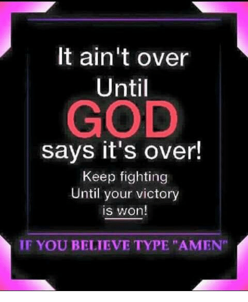 """Memes, 🤖, and Amen: It ain't over  Until  GOD  says it's over!  Keep fighting  Until your victory  is won!  IF YOU BELIEVE TYPE """"AMEN"""""""