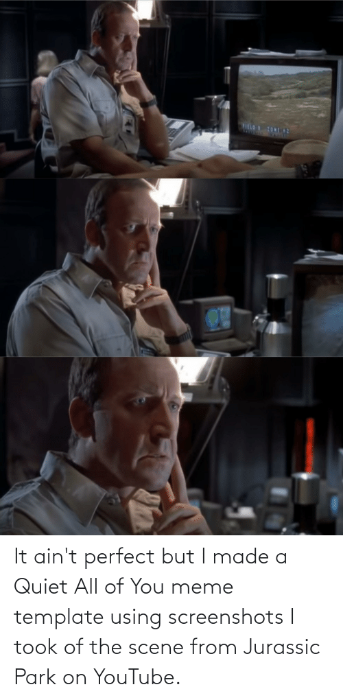 Jurassic Park: It ain't perfect but I made a Quiet All of You meme template using screenshots I took of the scene from Jurassic Park on YouTube.