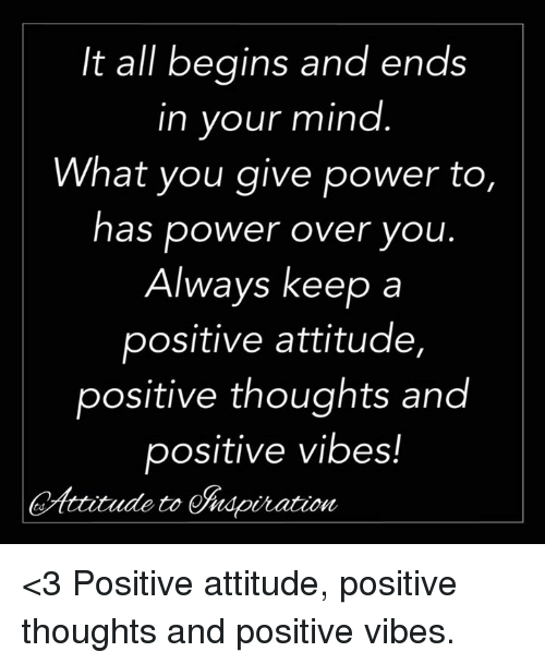 Memes, Power, and Attitude: It all begins and ends  in your mind  What you give power to,  as power over you  Always keep a  positive attitude,  positive thoughts and  positive vibes!  ttitude to ndpiration <3 Positive attitude, positive thoughts and positive vibes.