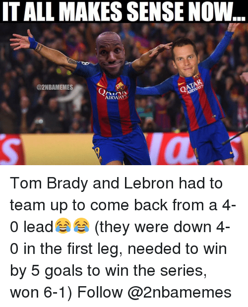 Nba, Lebron, and Lead: IT ALL MAKES SENSE NOW  AIRWAYS  @2NBAMEMES  AIRWAY Tom Brady and Lebron had to team up to come back from a 4-0 lead😂😂 (they were down 4-0 in the first leg, needed to win by 5 goals to win the series, won 6-1) Follow @2nbamemes