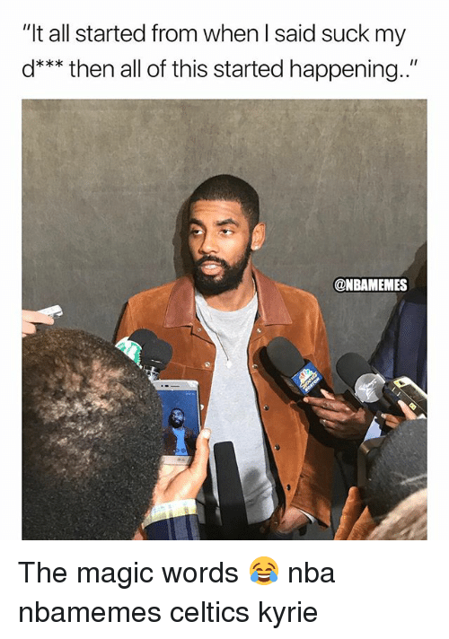 "Basketball, Nba, and Sports: ""It all started from when l said suck my  d*** then all of this started happening.""  @NBAMEMES The magic words 😂 nba nbamemes celtics kyrie"