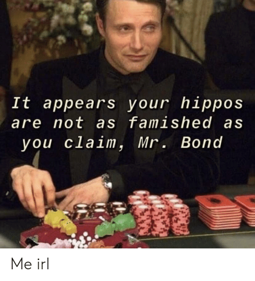 hippos: It appears your hippos  are not as famished as  you claim, Mr. Bond Me irl