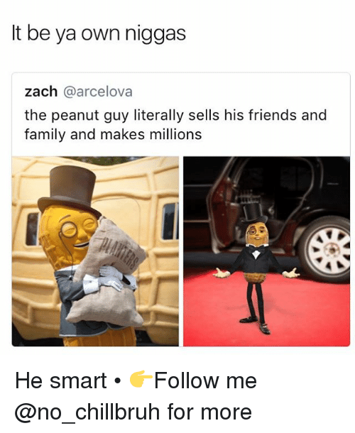 Family, Friends, and Funny: It be ya own niggas  zach @arcelova  the peanut guy literally sells his friends and  family and makes millions He smart • 👉Follow me @no_chillbruh for more