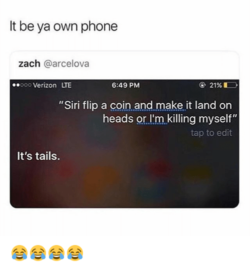 "Funny, Phone, and Siri: It be ya own phone  zach @arcelova  ooo Verizon LTE  6:49 PM  ④ 21%  ""Siri flip a coin and make it land on  heads or l'm killing myself""  tap to edit  It's tails. 😂😂😂😂"