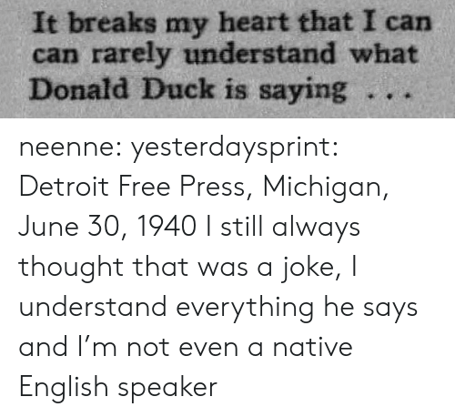 donald duck: It breaks my heart that I can  can rarely understand what  Donald Duck is saying 。.. neenne: yesterdaysprint:   Detroit Free Press, Michigan, June 30, 1940  I still always thought that was a joke, I understand everything he says and I'm not even a native English speaker