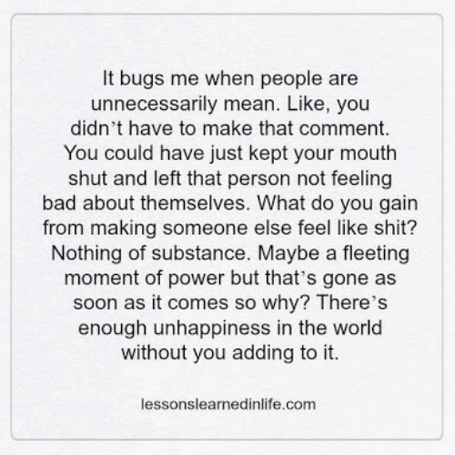 Feeling Bad: It bugs me when people are  unnecessarily mean. Like, you  didn't have to make that comment.  You could have just kept your mouth  shut and left that person not feeling  bad about themselves. What do you gain  from making someone else feel like shit?  Nothing of substance. Maybe a fleeting  moment of power but that's gone as  soon as it comes so why? There's  enough unhappiness in the world  without you adding to it.  lessonslearnedinlife.com