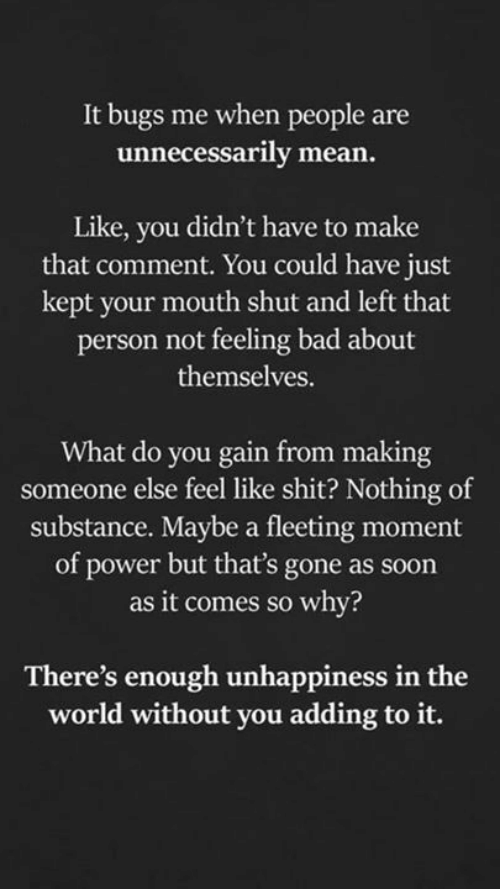 Feeling Bad: It bugs me when people are  unnecessarily mean.  Like, you didn't have to make  that comment. You could have just  kept your mouth shut and left that  person not feeling bad about  themselves.  What do you gain from making  someone else feel like shit? Nothing of  substance. Maybe a fleeting moment  of power but that's gone as soon  as it comes so why?  There's enough unhappiness in the  world without you adding to it.