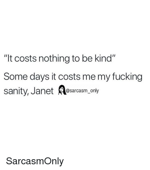 "Fucking, Funny, and Memes: ""It costs nothing to be kind""  Some days it costs me my fucking  sanity, Janet Aesarcasm only SarcasmOnly"
