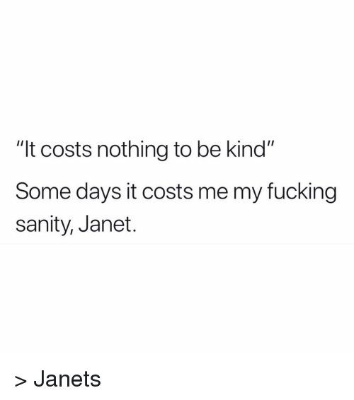 """sanity: """"It costs nothing to be kind""""  Some days it costs me my fucking  sanity, Janet. > Janets"""