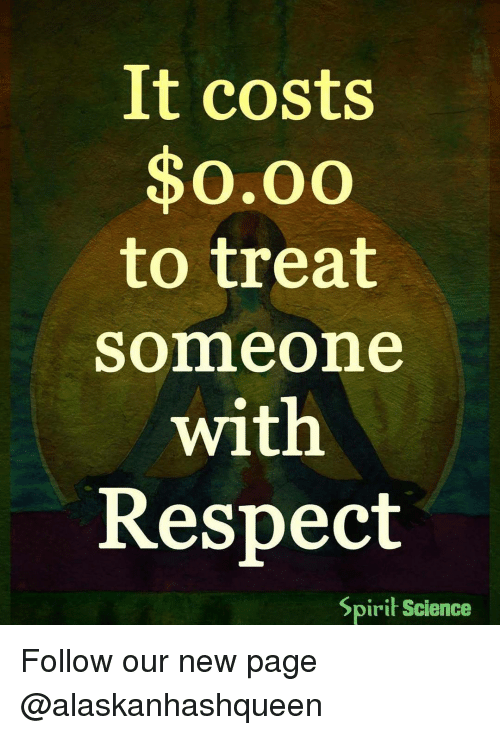 Spirit Science: It costs  $o.oo  to treat  Somme one  with  Respect  Spirit Science Follow our new page @alaskanhashqueen