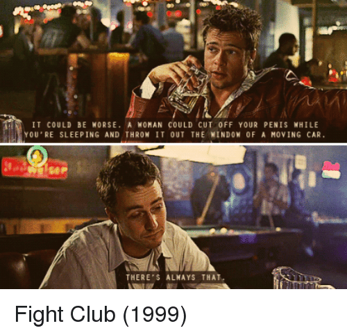 it could be worse: IT COULD BE WORSE. A WOMAN COULD CUT 0FF YOUR PENIS NHILE  YOU'RE SLEEPING AND THROW IT OUT THE NINDON 0F A MOVING CAR  THERE  ALNAYS THAT. Fight Club (1999)
