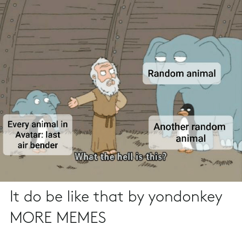 Be like: It do be like that by yondonkey MORE MEMES