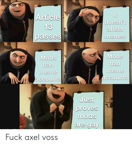 Ban Meme: It  doesn't  affect  memes  Article  passe  Mods  ban  meme  ccounts  Mods  ban  meme  ccounts  Just  proves  modS  are gay Fuck axel voss