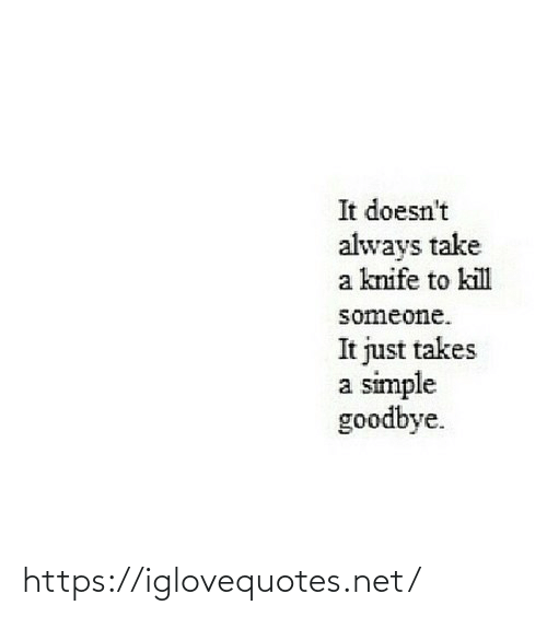 knife: It doesn't  always take  a knife to kill  someone.  It just takes  a simple  goodbye. https://iglovequotes.net/