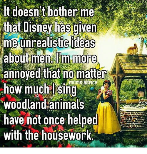 Housework: It doesn't bother me  that Disney has given  me unrealistic ideas  about men Im more  annoyed that no matter  mums advice  how much Sing  Woodland animals  have not once helped  with the housework