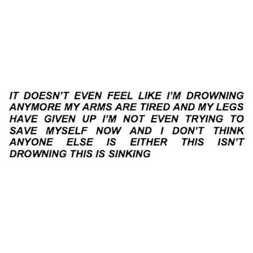 sinking: IT DOESN'T EVEN FEEL LIKE I'M DROWNING  ANYMORE MY ARMS ARE TIRED AND MY LEGS  HAVE GIVEN UP I'M NOT EVEN TRYING TO  SAVE MYSELF NOW AND I DON'T THINK  ANYONE ELSE IS EITHER THIS ISN'T  DROWNING THIS IS SINKING