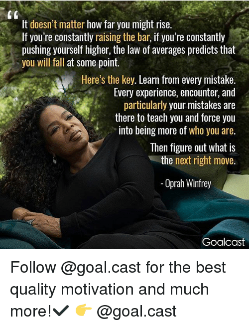 Fall, Memes, and Oprah Winfrey: It doesn't matter how far you might rise.  If you're constantly raising the bar, if you're constantly  pushing yourself higher, the law of averages predicts that  you will fall at some point.  Here's the key. Learn from every mistake.  Every experience, encounter, and  particularly your mistakes are  there to teach you and force you  into being more of who you are.  Then figure out what is  the next right move.  Oprah Winfrey  Goalcast Follow @goal.cast for the best quality motivation and much more!✔️ 👉 @goal.cast
