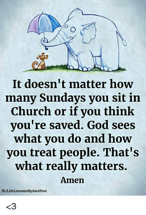 Church, God, and Memes: It doesn't matter how  many Sundays you sit in  Church or if you think  you're saved. God sees  what vou do and how  you treat people. That's  what really matters  Amen  fb/LifeLessonsByAwePost <3