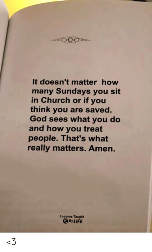 It Doesnt Matter: It doesn't matter how  many Sundays you sit  in Church or if you  think you are saved.  God sees what you do  and how you treat  people. That's what  really matters. Amen.  Lessons Taught  By LIFE <3