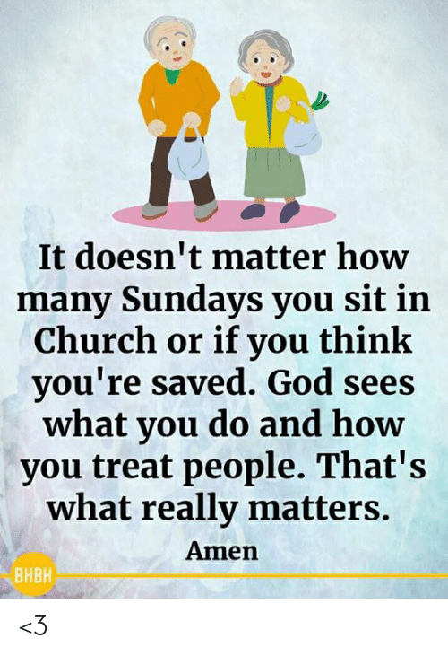 It Doesnt Matter: It doesn't matter how  many Sundays you sit in  Church or if you think  you're saved. God sees  what you do and how  you treat people. That's  what really matters.  Amen  ВНВН <3