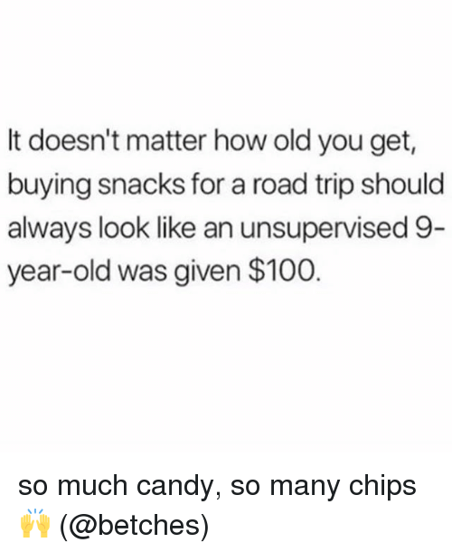 Anaconda, Candy, and Memes: It doesn't matter how old you get  buying snacks for a road trip should  always look like an unsupervised 9  year-old was given $100 so much candy, so many chips 🙌 (@betches)