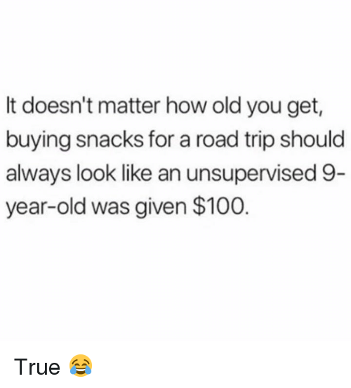 Anaconda, Dank, and True: It doesn't matter how old you get  buying snacks for a road trip should  always look like an unsupervised 9  year-old was given $100 True 😂
