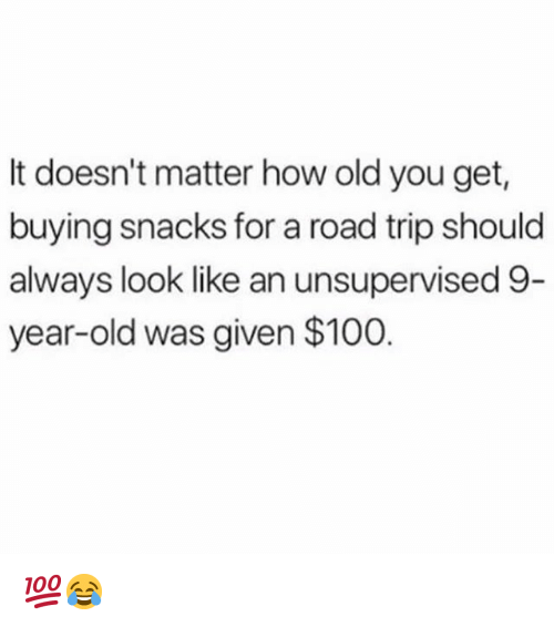 Anaconda, Memes, and Old: It doesn't matter how old you get  buying snacks for a road trip should  always look like an unsupervised 9  year-old was given $100 💯😂