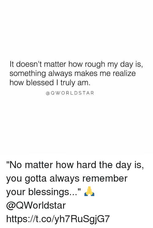 """Blessed, Memes, and Rough: It doesn't matter how rough my day is,  something always makes me realize  how blessed I truly am  a QWORLDSTAR """"No matter how hard the day is, you gotta always remember your blessings..."""" 🙏 @QWorldstar https://t.co/yh7RuSgjG7"""