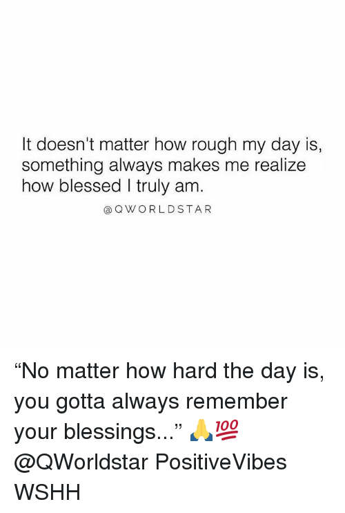 "Blessed, Memes, and Wshh: It doesn't matter how rough my day is,  something always makes me realize  how blessed I truly am.  ⓐQWORLDSTAR ""No matter how hard the day is, you gotta always remember your blessings..."" 🙏💯 @QWorldstar PositiveVibes WSHH"