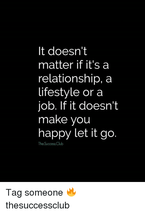 Club, Memes, and Happy: It doesn't  matter if it's a  relationship, a  lifestyle or a  job. If it doesn't  make you  happy let it go  The Success Club Tag someone 🔥 thesuccessclub