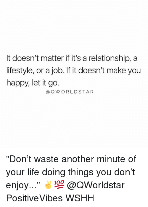 """Life, Memes, and Wshh: It doesn't matter if it's a relationship, a  lifestyle, or a job. If it doesn't make you  happy, let it go.  @QWORLDSTAR """"Don't waste another minute of your life doing things you don't enjoy..."""" ✌️💯 @QWorldstar PositiveVibes WSHH"""