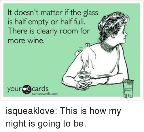 Glass Is Half Empty: It doesn't matter if the glass  is half empty or half full.  There is clearly room for  more wine.  our ecards isqueaklove:  This is how my night is going to be.