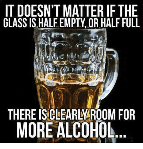 Memes, Alcohol, and Glasses: IT DOESN'T MATTER IF THE  GLASS IS HALFEMPTY OR HALF FULL  THERE CLEARLY ROOM FOR  MORE ALCOHOL