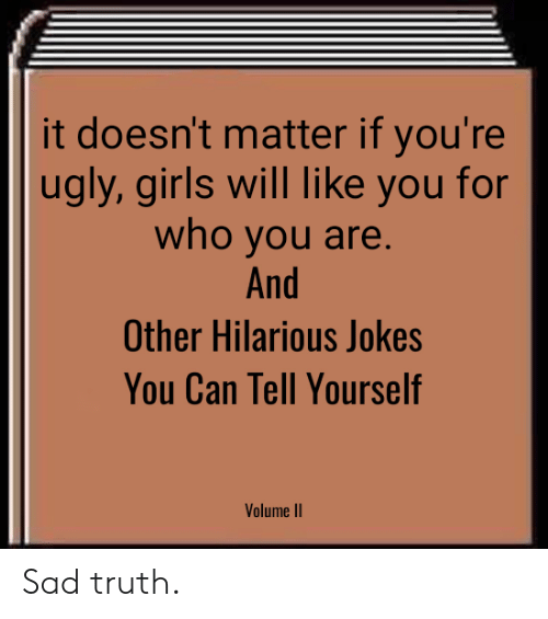 Youre Ugly: it doesn't matter if you're  ugly, girls will like you for  who you are  And  Other Hilarious Jokes  You Can Tell Yourself  Volume II Sad truth.