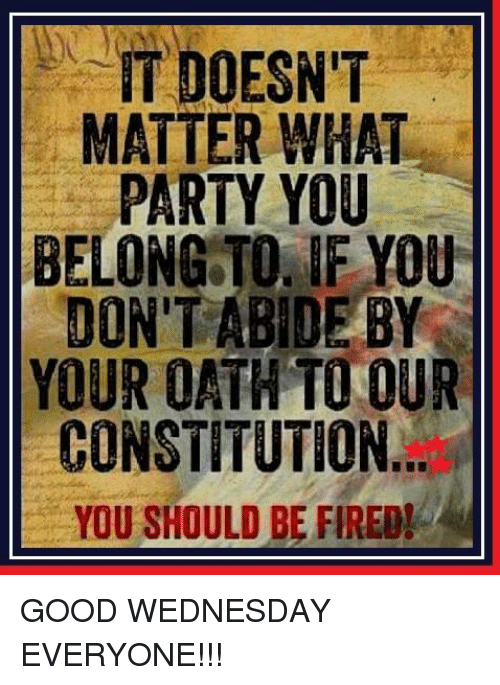 Memes, Constitution, and Wednesday: IT DOESN'T  MATTER WHAT  PARTY YOU  BELONG TO IF YOU  DON'T ABIDE BY  YOUR OATH TO OUR  CONSTITUTION  YOU SHOULD BE FIREDI GOOD WEDNESDAY EVERYONE!!!
