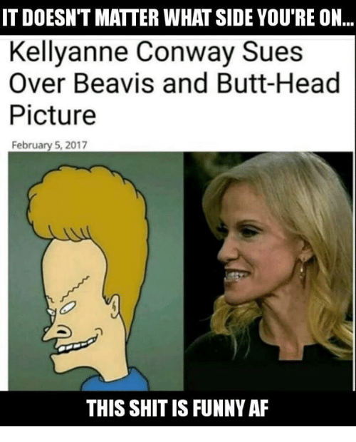 kellyanne conway: IT DOESN'T MATTER WHAT SIDE YOU'RE ON...  Kellyanne Conway Sues  Over Beavis and Butt-Head  Picture  February 5, 2017  THIS SHIT IS FUNNY AF