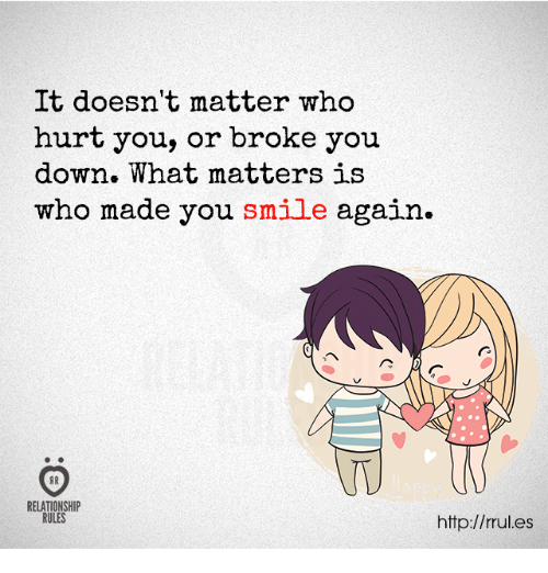 Hurtfully: It doesn't matter who  hurt you, or broke you  down. What matters is  who made you smile again.  TU  RELATIONSHIP  RULES  http://rules