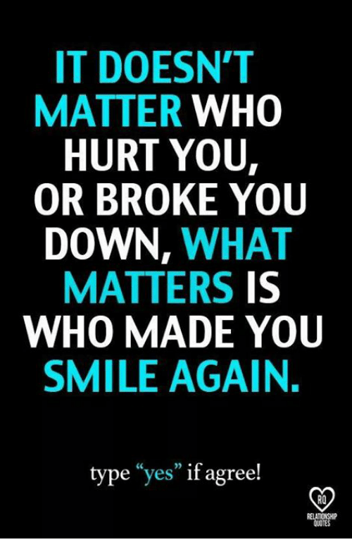 "Memes, Smile, and 🤖: IT DOESN'T  MATTER WHO  HURT YOU,  OR BROKE YOU  DOWN, WHAT  MATTERS IS  WHO MADE YOU  SMILE AGAIN  type ""yes"" if agree!  RO"