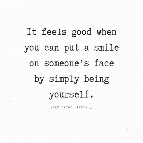 feels good: It feels good when  you can put a smile  on someone's ace  by simply being  yourself.  eTHELOSTYILLENNIAL