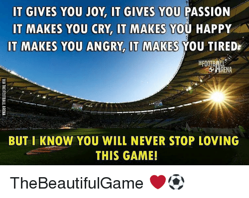 Memes, 🤖, and Joy: IT GIVES YOU JOY, IT GIVES YOU  PASSION  IT MAKES YOU CRY IT MAKES  YOU HAPPY  IT MAKES YOU ANGRY IT MAKES  YOU TIREDE  FOOTBALL  BUT I KNOW YOU WILL NEVER STOP LOVING  THIS GAME! TheBeautifulGame ❤⚽️
