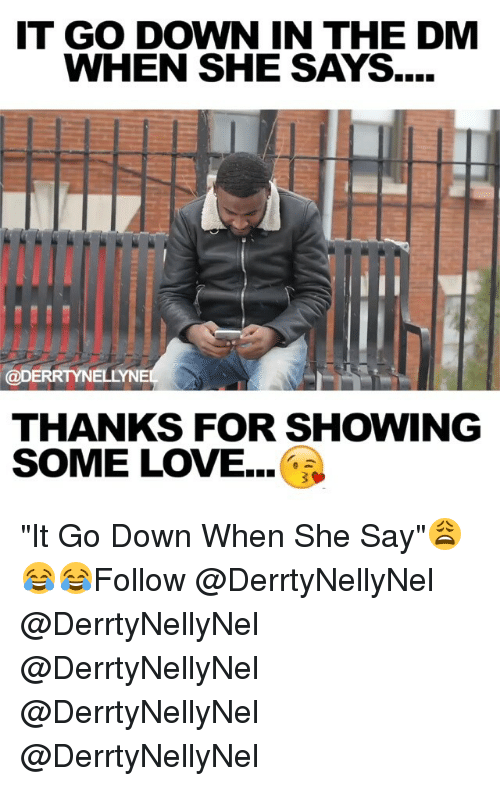 """Down in the DM: IT GO DOWN IN THE DM  WHEN SHE SAYS....  NII  @DERRTYNELLYNE  THANKS FOR SHOWING  SOME LOVE... """"It Go Down When She Say""""😩😂😂Follow @DerrtyNellyNel @DerrtyNellyNel @DerrtyNellyNel @DerrtyNellyNel @DerrtyNellyNel"""