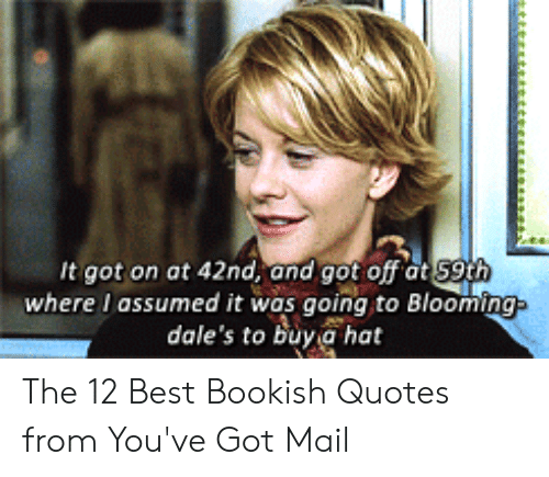 You Ve Got Mail Meme: It got on at 42nd, and got off at S9th  where I assumed it was going to Blooming  dale's to buy a hat The 12 Best Bookish Quotes from You've Got Mail