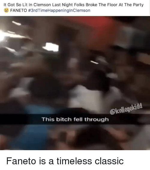 clemson: It Got So Lit In Clemson Last Night Folks Broke The Floor At The Party  FANETO #3rdTimeHappeningInClemson  @kollegekidd  This bitch fell through Faneto is a timeless classic