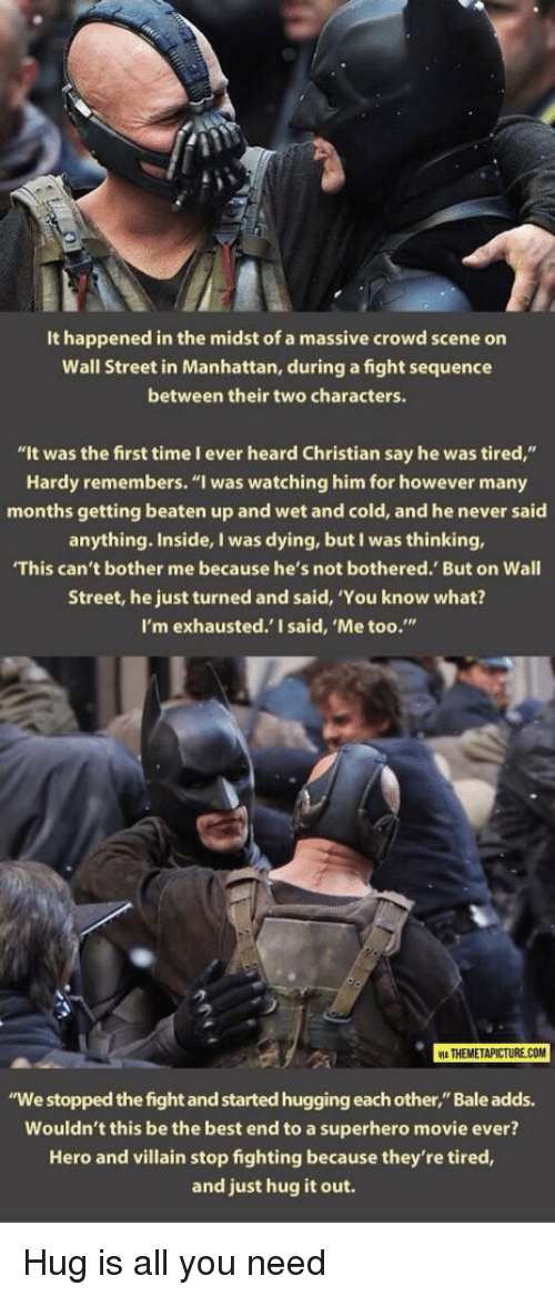 """Superhero Movie: It happened in the midst of a massive crowd scene on  Wall Street in Manhattan, during a fight sequence  between their two characters.  """"It was the first time I ever heard Christian say he was tired,""""  Hardy remembers. """"I was watching him for however many  months getting beaten up and wet and cold, and he never said  anything. Inside, I was dying, but I was thinking,  This can't bother me because he's not bothered. But on Wall  Street, he just turned and said, 'You know what?  I'm exhausted.' I said, 'Me too.""""  2  ATHEMETAPICTURE COM  """"We stopped the fight and started hugging each other,"""" Bale adds.  Wouldn't this be the best end to a superhero movie ever?  Hero and villain stop fighting because they're tired,  and just hug it out. <p>Hug is all you need</p>"""